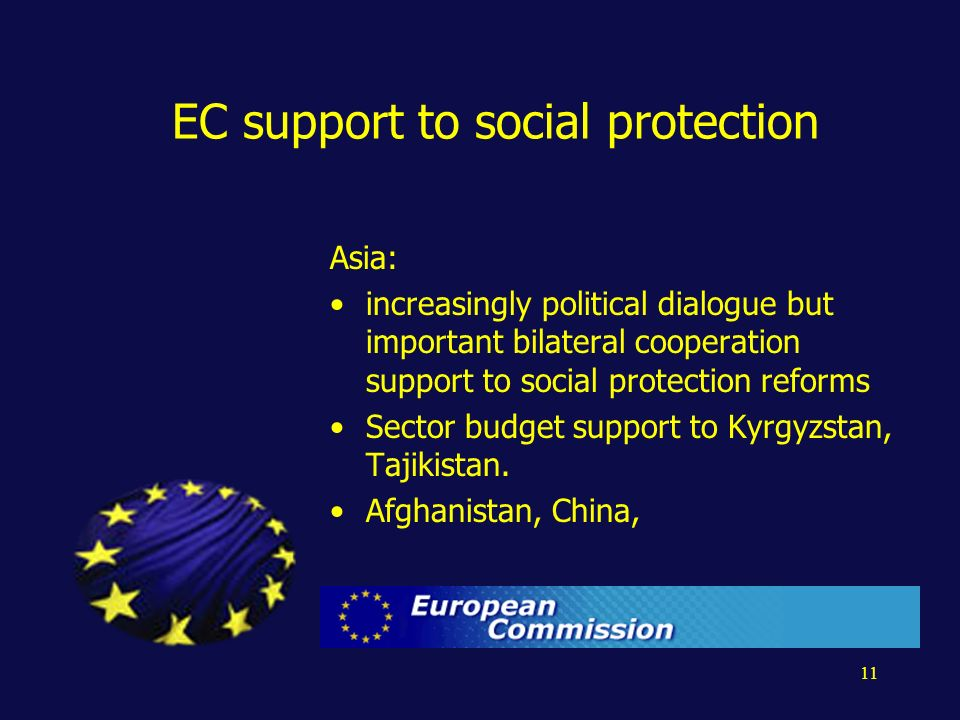 11 EC support to social protection Asia: increasingly political dialogue but important bilateral cooperation support to social protection reforms Sector budget support to Kyrgyzstan, Tajikistan.