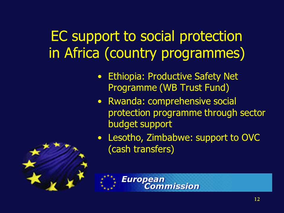 12 EC support to social protection in Africa (country programmes) Ethiopia: Productive Safety Net Programme (WB Trust Fund) Rwanda: comprehensive social protection programme through sector budget support Lesotho, Zimbabwe: support to OVC (cash transfers)