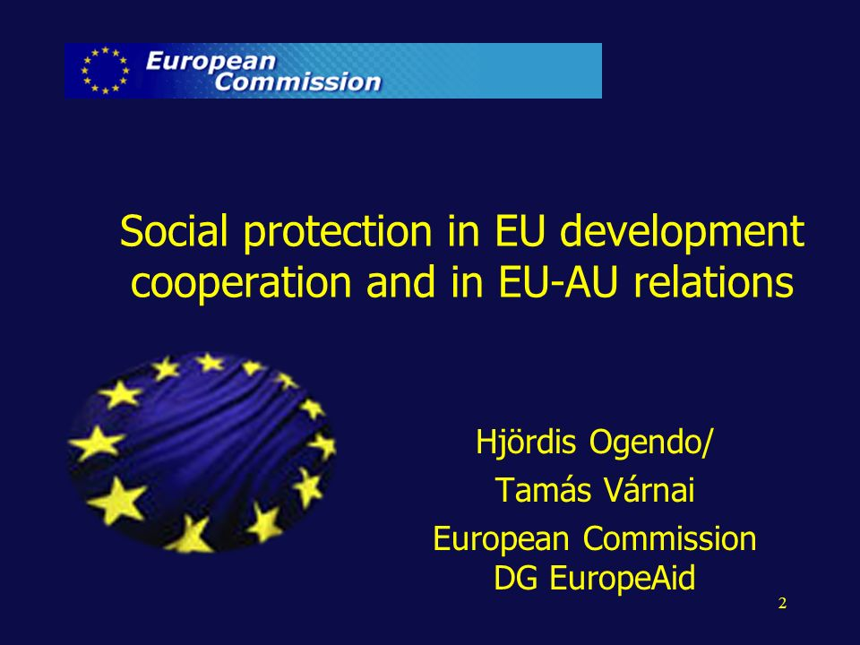 2 Social protection in EU development cooperation and in EU-AU relations Hjördis Ogendo/ Tamás Várnai European Commission DG EuropeAid