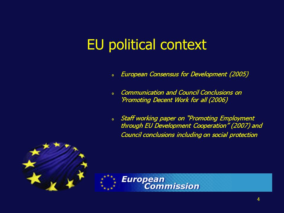 4 EU political context o European Consensus for Development (2005) o Communication and Council Conclusions on Promoting Decent Work for all (2006) o Staff working paper on Promoting Employment through EU Development Cooperation (2007) and Council conclusions including on social protection