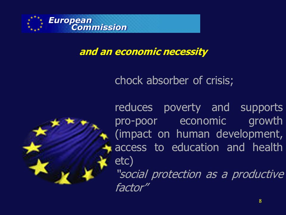 chock absorber of crisis; reduces poverty and supports pro-poor economic growth (impact on human development, access to education and health etc) social protection as a productive factor 8 and an economic necessity