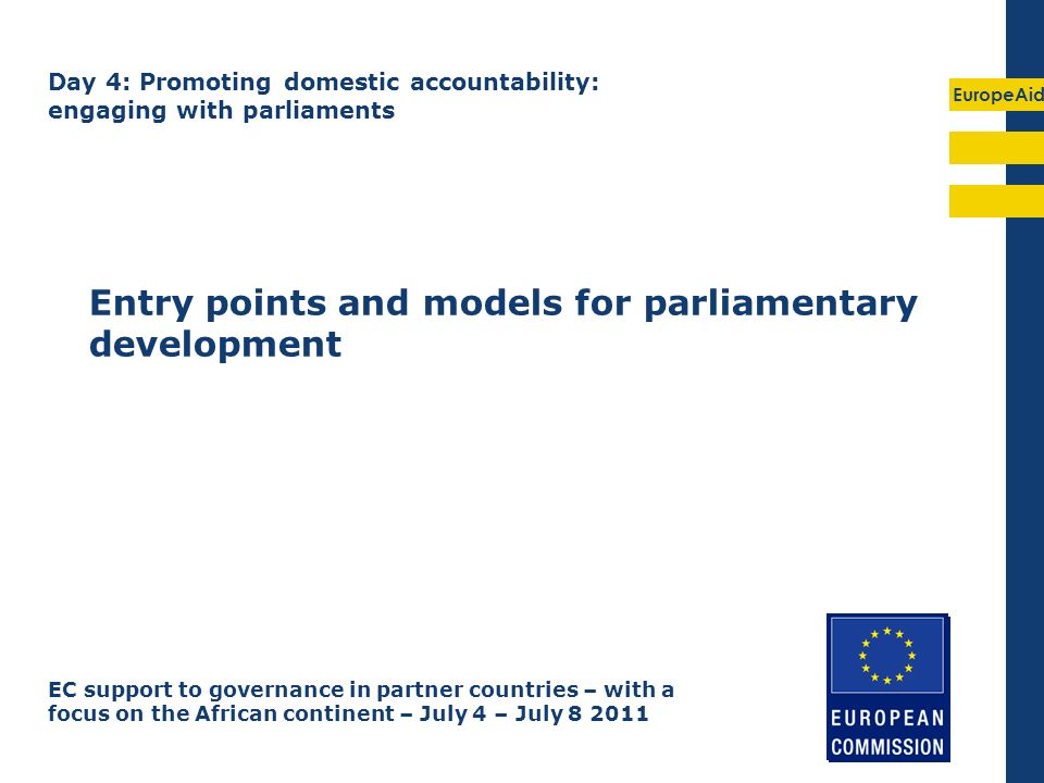 EuropeAid Entry points and models for parliamentary development EC support to governance in partner countries – with a focus on the African continent – July 4 – July 8 2011 Day 4: Promoting domestic accountability: engaging with parliaments