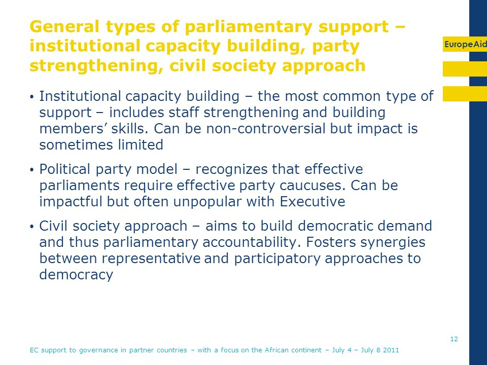 EuropeAid General types of parliamentary support – institutional capacity building, party strengthening, civil society approach Institutional capacity building – the most common type of support – includes staff strengthening and building members skills.