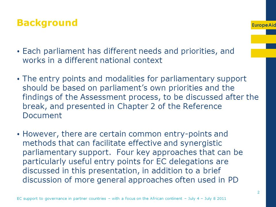 EuropeAid Background Each parliament has different needs and priorities, and works in a different national context The entry points and modalities for parliamentary support should be based on parliaments own priorities and the findings of the Assessment process, to be discussed after the break, and presented in Chapter 2 of the Reference Document However, there are certain common entry-points and methods that can facilitate effective and synergistic parliamentary support.