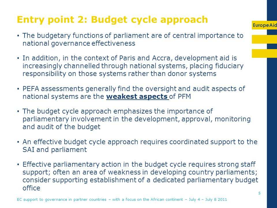 EuropeAid Entry point 2: Budget cycle approach The budgetary functions of parliament are of central importance to national governance effectiveness In addition, in the context of Paris and Accra, development aid is increasingly channelled through national systems, placing fiduciary responsibility on those systems rather than donor systems PEFA assessments generally find the oversight and audit aspects of national systems are the weakest aspects of PFM The budget cycle approach emphasizes the importance of parliamentary involvement in the development, approval, monitoring and audit of the budget An effective budget cycle approach requires coordinated support to the SAI and parliament Effective parliamentary action in the budget cycle requires strong staff support; often an area of weakness in developing country parliaments; consider supporting establishment of a dedicated parliamentary budget office 5 EC support to governance in partner countries – with a focus on the African continent – July 4 – July 8 2011