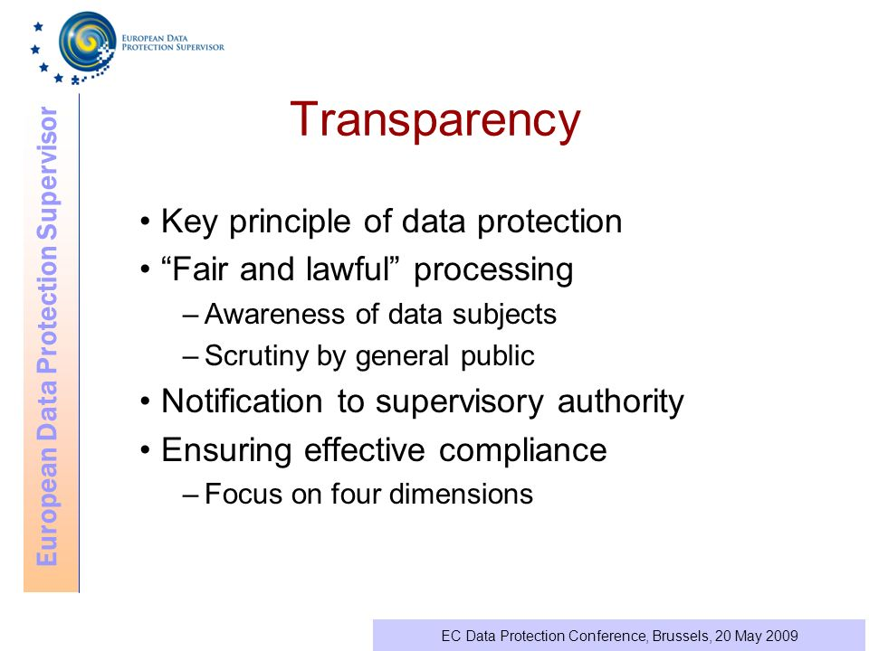 European Data Protection Supervisor EC Data Protection Conference, Brussels, 20 May 2009 Transparency Key principle of data protection Fair and lawful processing –Awareness of data subjects –Scrutiny by general public Notification to supervisory authority Ensuring effective compliance –Focus on four dimensions