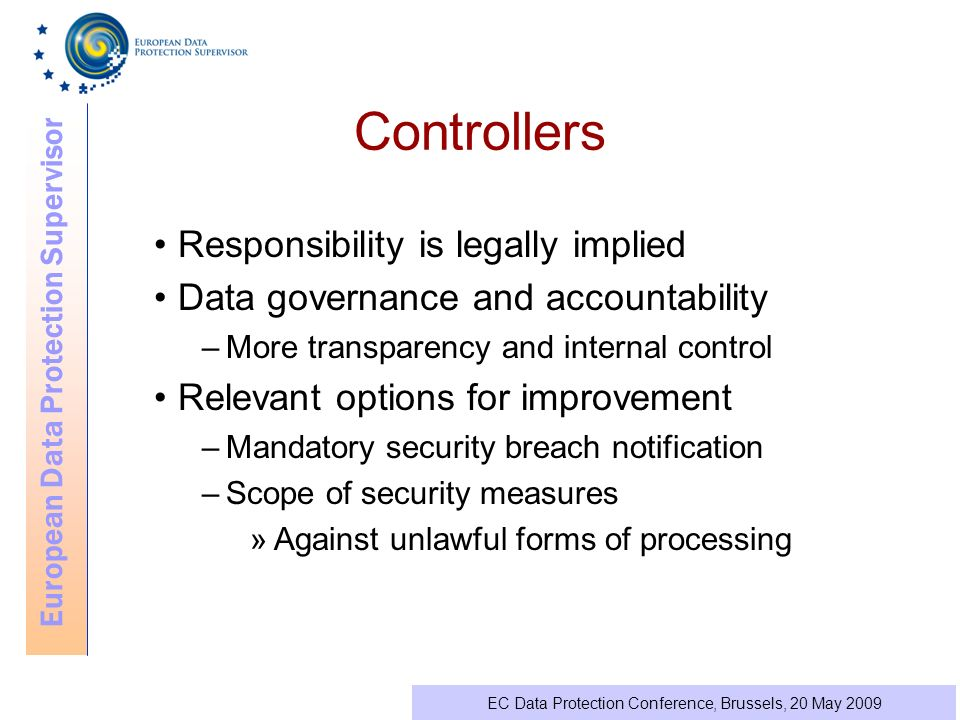 European Data Protection Supervisor EC Data Protection Conference, Brussels, 20 May 2009 Controllers Responsibility is legally implied Data governance and accountability –More transparency and internal control Relevant options for improvement –Mandatory security breach notification –Scope of security measures »Against unlawful forms of processing
