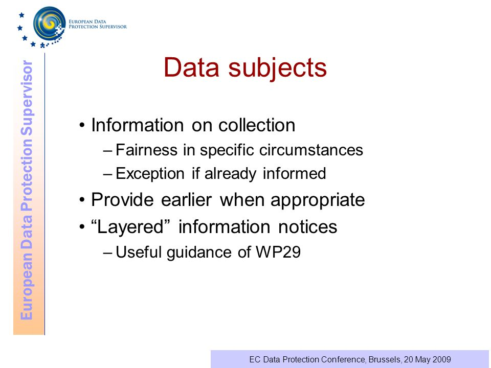 European Data Protection Supervisor EC Data Protection Conference, Brussels, 20 May 2009 Data subjects Information on collection –Fairness in specific circumstances –Exception if already informed Provide earlier when appropriate Layered information notices –Useful guidance of WP29