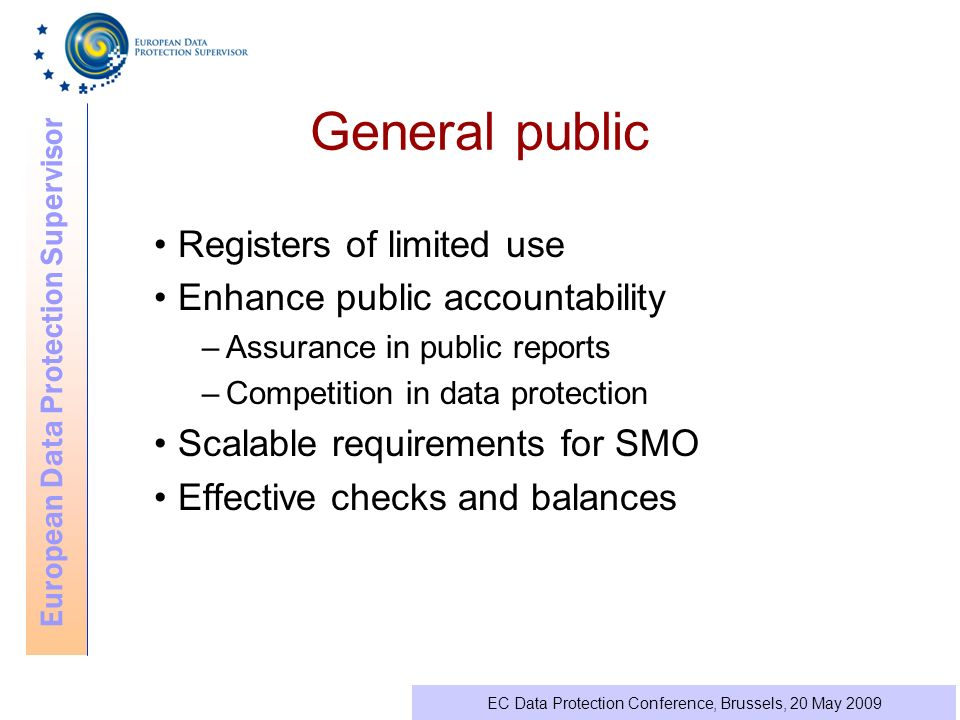 European Data Protection Supervisor EC Data Protection Conference, Brussels, 20 May 2009 General public Registers of limited use Enhance public accountability –Assurance in public reports –Competition in data protection Scalable requirements for SMO Effective checks and balances