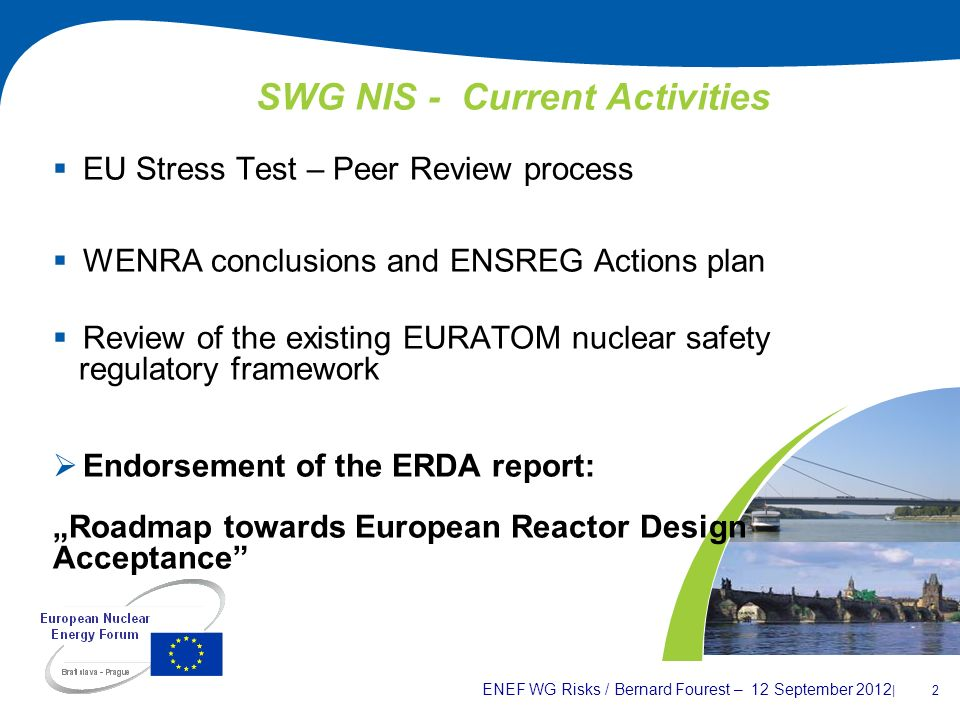ENEF WG Risks / Bernard Fourest – 12 September 2012 | 2 SWG NIS - Current Activities EU Stress Test – Peer Review process WENRA conclusions and ENSREG Actions plan Review of the existing EURATOM nuclear safety regulatory framework Endorsement of the ERDA report: Roadmap towards European Reactor Design Acceptance