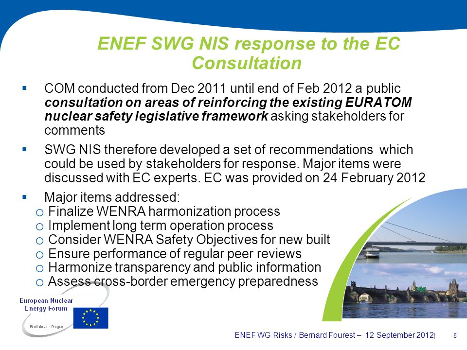 ENEF WG Risks / Bernard Fourest – 12 September 2012 | 8 ENEF SWG NIS response to the EC Consultation COM conducted from Dec 2011 until end of Feb 2012 a public consultation on areas of reinforcing the existing EURATOM nuclear safety legislative framework asking stakeholders for comments SWG NIS therefore developed a set of recommendations which could be used by stakeholders for response.