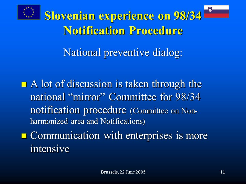 Brussels, 22 June 200511 Slovenian experience on 98/34 Notification Procedure National preventive dialog: A lot of discussion is taken through the national mirror Committee for 98/34 notification procedure (Committee on Non- harmonized area and Notifications) A lot of discussion is taken through the national mirror Committee for 98/34 notification procedure (Committee on Non- harmonized area and Notifications) Communication with enterprises is more intensive Communication with enterprises is more intensive