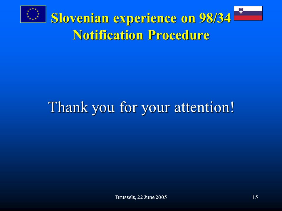 Brussels, 22 June 200515 Slovenian experience on 98/34 Notification Procedure Thank you for your attention!