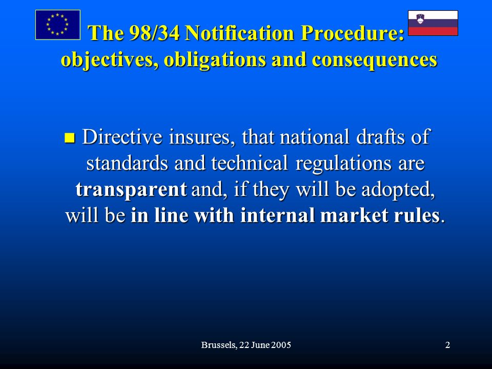 Brussels, 22 June 20052 The 98/34 Notification Procedure: objectives, obligations and consequences Directive insures, that national drafts of standards and technical regulations are transparent and, if they will be adopted, will be in line with internal market rules.