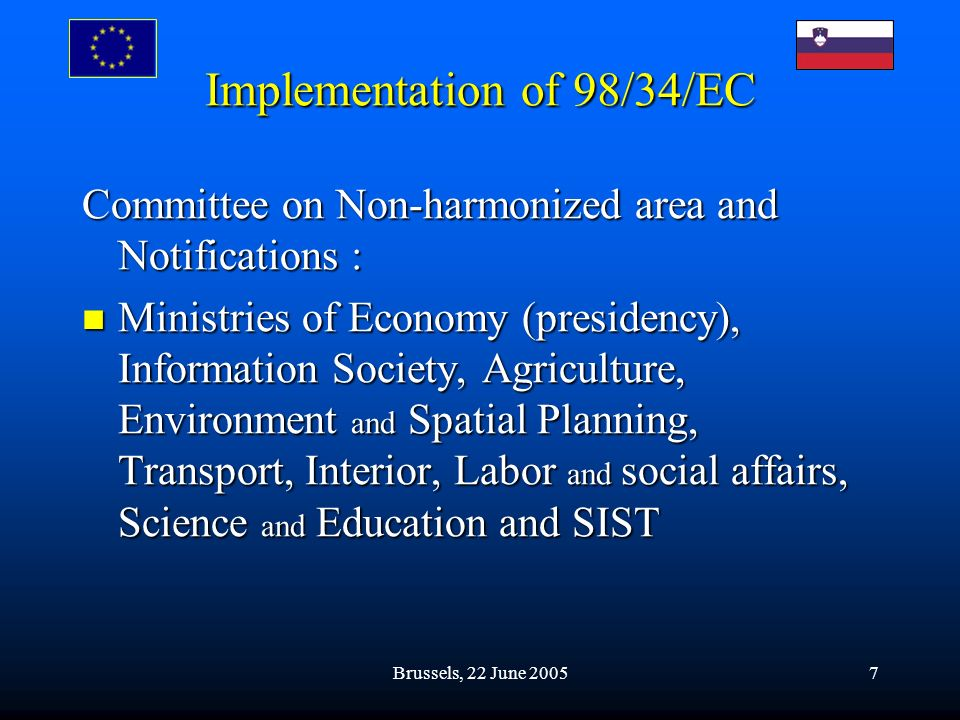 Brussels, 22 June 20057 Implementation of 98/34/EC Committee on Non-harmonized area and Notifications : Ministries of Economy (presidency), Information Society, Agriculture, Environment and Spatial Planning, Transport, Interior, Labor and social affairs, Science and Education and SIST Ministries of Economy (presidency), Information Society, Agriculture, Environment and Spatial Planning, Transport, Interior, Labor and social affairs, Science and Education and SIST