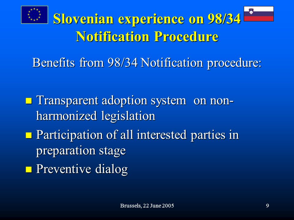 Brussels, 22 June 20059 Slovenian experience on 98/34 Notification Procedure Benefits from 98/34 Notification procedure: Transparent adoption system on non- harmonized legislation Transparent adoption system on non- harmonized legislation Participation of all interested parties in preparation stage Participation of all interested parties in preparation stage Preventive dialog Preventive dialog