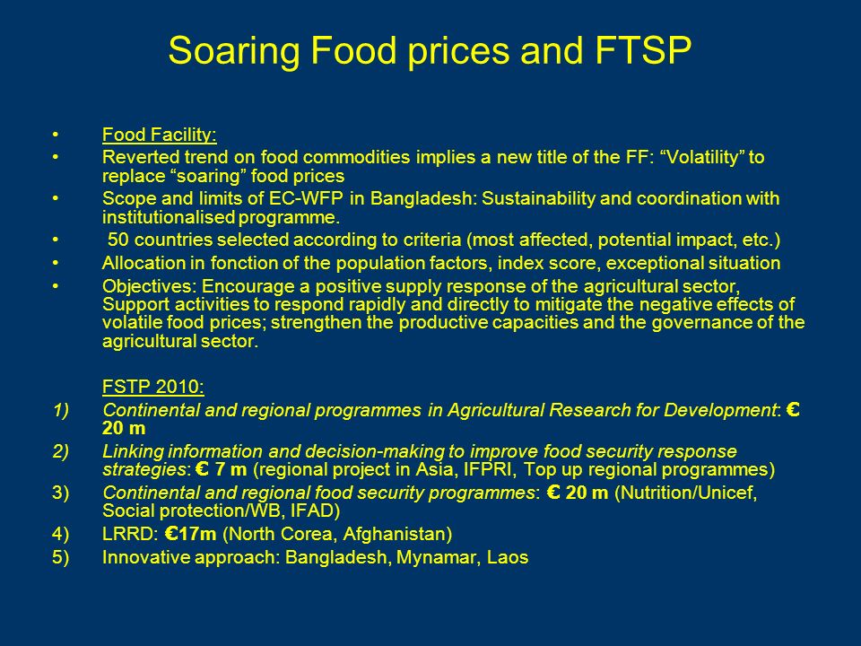 Soaring Food prices and FTSP Food Facility: Reverted trend on food commodities implies a new title of the FF: Volatility to replace soaring food prices Scope and limits of EC-WFP in Bangladesh: Sustainability and coordination with institutionalised programme.