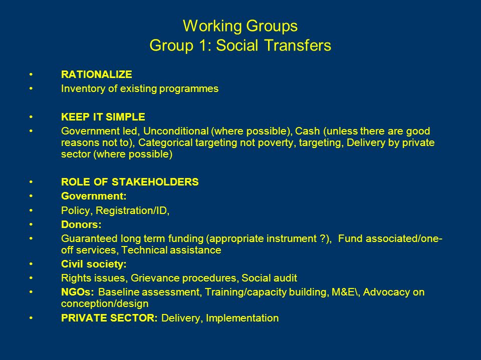 Working Groups Group 1: Social Transfers RATIONALIZE Inventory of existing programmes KEEP IT SIMPLE Government led, Unconditional (where possible), Cash (unless there are good reasons not to), Categorical targeting not poverty, targeting, Delivery by private sector (where possible) ROLE OF STAKEHOLDERS Government: Policy, Registration/ID, Donors: Guaranteed long term funding (appropriate instrument ), Fund associated/one- off services, Technical assistance Civil society: Rights issues, Grievance procedures, Social audit NGOs: Baseline assessment, Training/capacity building, M&E\, Advocacy on conception/design PRIVATE SECTOR: Delivery, Implementation