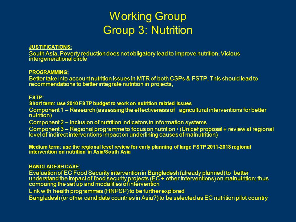 Working Group Group 3: Nutrition JUSTIFICATIONS: South Asia, Poverty reduction does not obligatory lead to improve nutrition, Vicious intergenerational circle PROGRAMMING: Better take into account nutrition issues in MTR of both CSPs & FSTP, This should lead to recommendations to better integrate nutrition in projects, FSTP: Short term: use 2010 FSTP budget to work on nutrition related issues Component 1 – Research (assessing the effectiveness of agricultural interventions for better nutrition) Component 2 – Inclusion of nutrition indicators in information systems Component 3 – Regional programme to focus on nutrition \ (Unicef proposal + review at regional level of indirect interventions impact on underlining causes of malnutrition) Medium term: use the regional level review for early planning of large FSTP 2011-2013 regional intervention on nutrition in Asia/South Asia BANGLADESH CASE: Evaluation of EC Food Security intervention in Bangladesh (already planned) to better understand the impact of food security projects (EC + other interventions) on malnutrition; thus comparing the set up and modalities of intervention Link with health programmes (HNPSP) to be further explored Bangladesh (or other candidate countries in Asia ) to be selected as EC nutrition pilot country