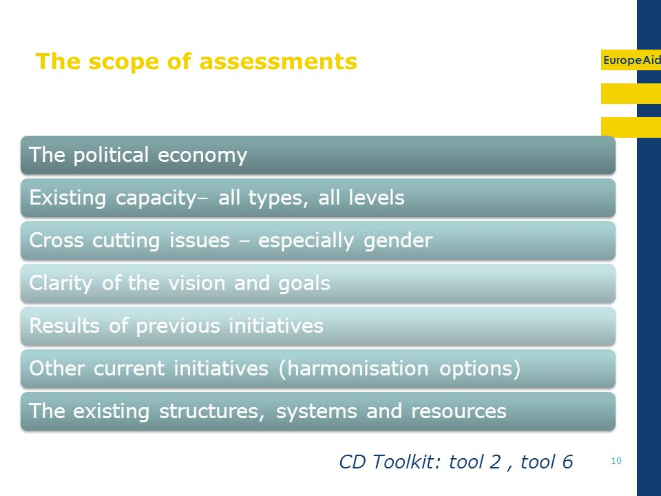 EuropeAid 10 The scope of assessments The political economyExisting capacity– all types, all levelsCross cutting issues – especially gender Clarity of the vision and goalsResults of previous initiatives Other current initiatives (harmonisation options) The existing structures, systems and resources CD Toolkit: tool 2, tool 6