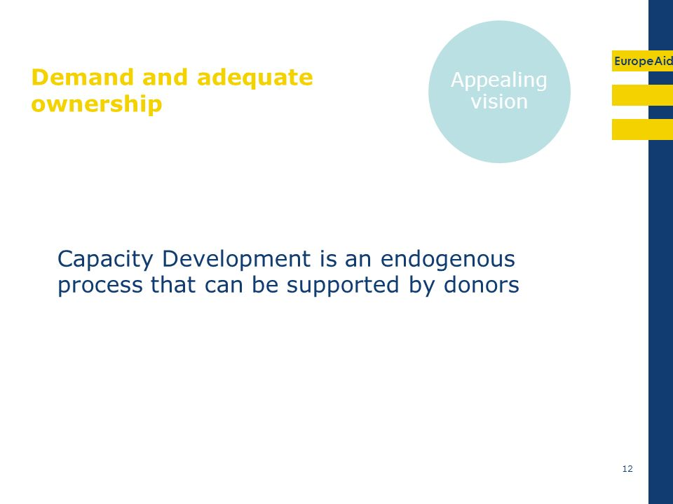 EuropeAid Demand and adequate ownership Capacity Development is an endogenous process that can be supported by donors 12 Appealing vision