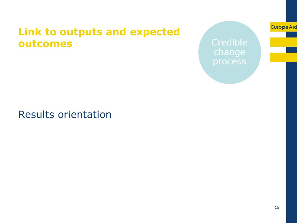 EuropeAid Link to outputs and expected outcomes Results orientation 15 Credible change process