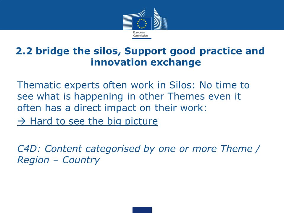 2.2 bridge the silos, Support good practice and innovation exchange Thematic experts often work in Silos: No time to see what is happening in other Themes even it often has a direct impact on their work: Hard to see the big picture C4D: Content categorised by one or more Theme / Region – Country