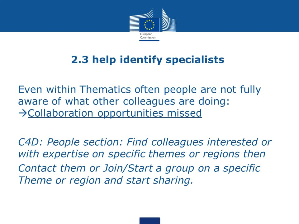 2.3 help identify specialists Even within Thematics often people are not fully aware of what other colleagues are doing: Collaboration opportunities missed C4D: People section: Find colleagues interested or with expertise on specific themes or regions then Contact them or Join/Start a group on a specific Theme or region and start sharing.