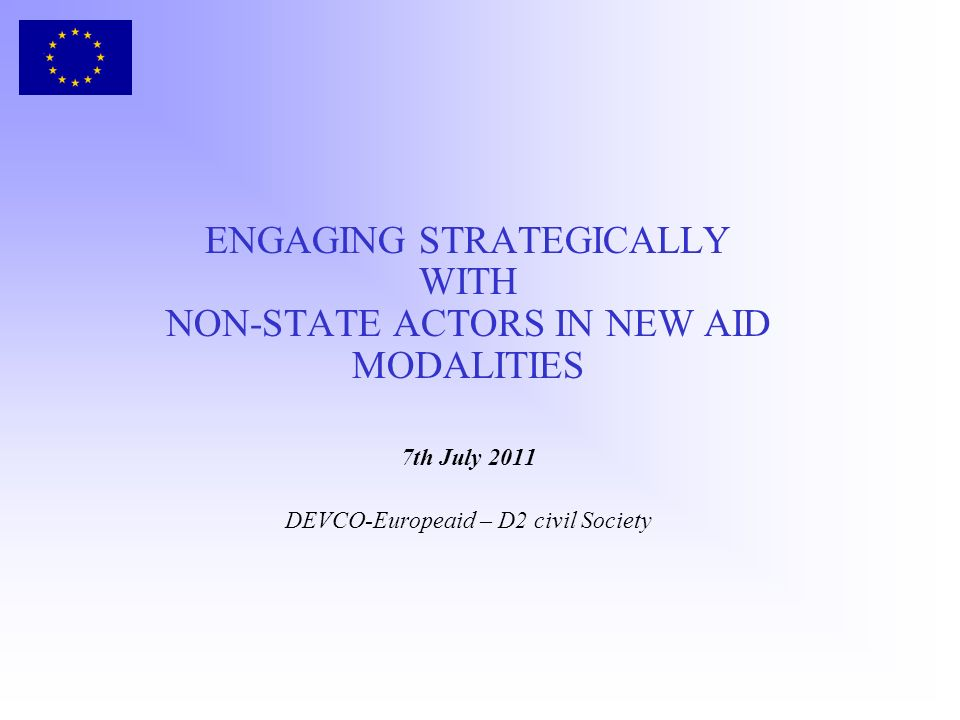 ENGAGING STRATEGICALLY WITH NON-STATE ACTORS IN NEW AID MODALITIES 7th July 2011 DEVCO-Europeaid – D2 civil Society