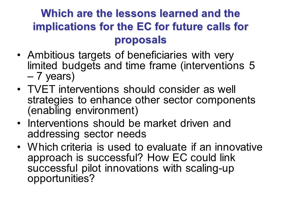 Which are the lessons learned and the implications for the EC for future calls for proposals Ambitious targets of beneficiaries with very limited budgets and time frame (interventions 5 – 7 years) TVET interventions should consider as well strategies to enhance other sector components (enabling environment) Interventions should be market driven and addressing sector needs Which criteria is used to evaluate if an innovative approach is successful.