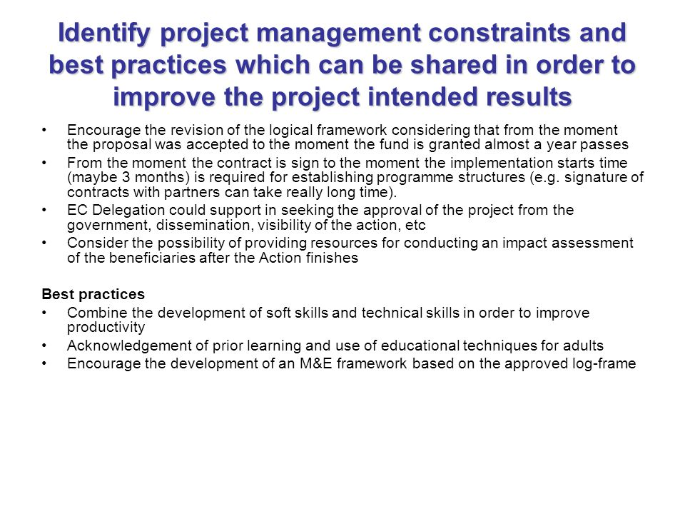 Identify project management constraints and best practices which can be shared in order to improve the project intended results Encourage the revision of the logical framework considering that from the moment the proposal was accepted to the moment the fund is granted almost a year passes From the moment the contract is sign to the moment the implementation starts time (maybe 3 months) is required for establishing programme structures (e.g.