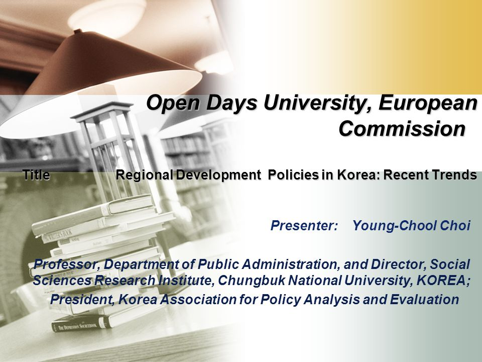Open Days University, European Commission Title Regional Development Policies in Korea: Recent Trends Presenter: Young-Chool Choi Professor, Department of Public Administration, and Director, Social Sciences Research Institute, Chungbuk National University, KOREA; President, Korea Association for Policy Analysis and Evaluation