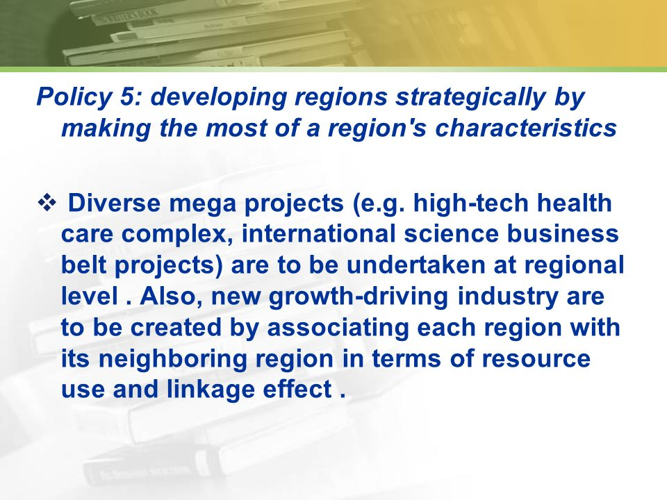 Policy 5: developing regions strategically by making the most of a region s characteristics Diverse mega projects (e.g.