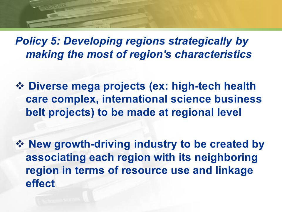 Policy 5: Developing regions strategically by making the most of region s characteristics Diverse mega projects (ex: high-tech health care complex, international science business belt projects) to be made at regional level New growth-driving industry to be created by associating each region with its neighboring region in terms of resource use and linkage effect