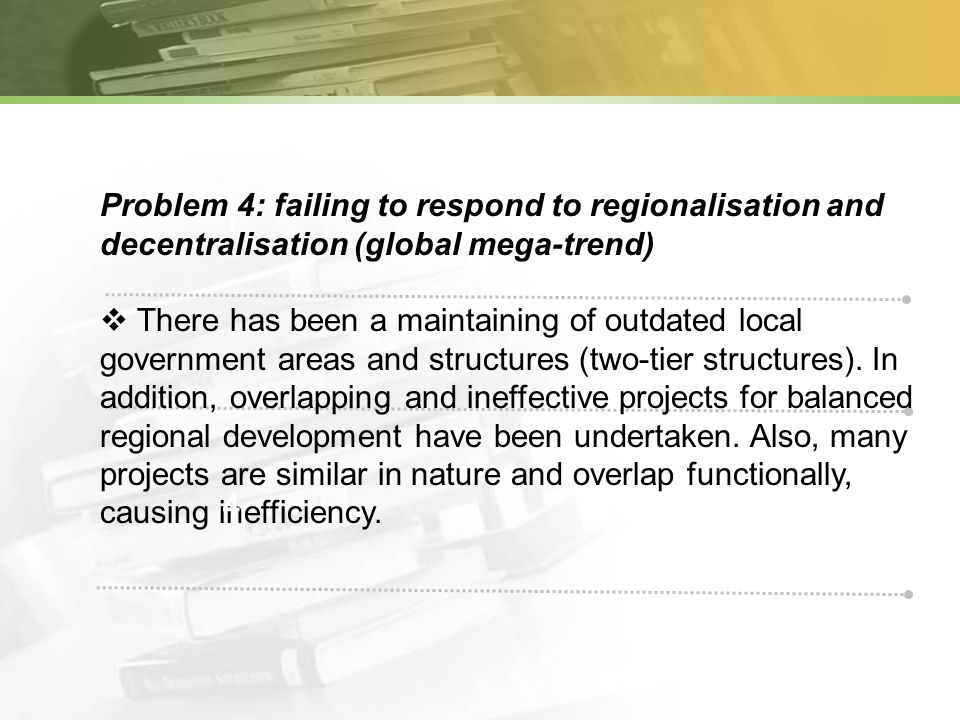 1 Problem 4: failing to respond to regionalisation and decentralisation (global mega-trend) There has been a maintaining of outdated local government areas and structures (two-tier structures).