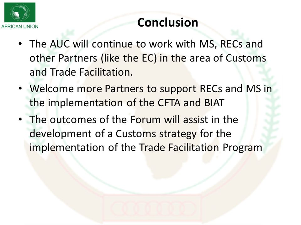 Conclusion The AUC will continue to work with MS, RECs and other Partners (like the EC) in the area of Customs and Trade Facilitation.