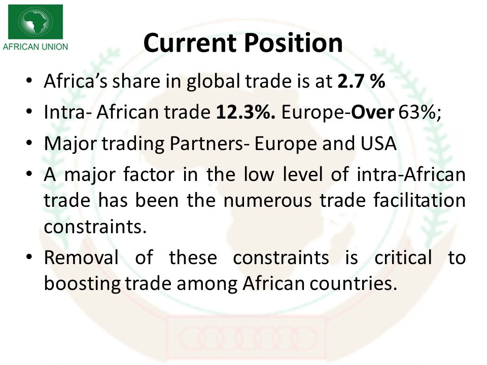 Current Position Africas share in global trade is at 2.7 % Intra- African trade 12.3%.