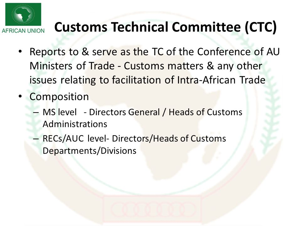 Customs Technical Committee (CTC ) Reports to & serve as the TC of the Conference of AU Ministers of Trade - Customs matters & any other issues relating to facilitation of Intra-African Trade Composition – MS level - Directors General / Heads of Customs Administrations – RECs/AUC level- Directors/Heads of Customs Departments/Divisions