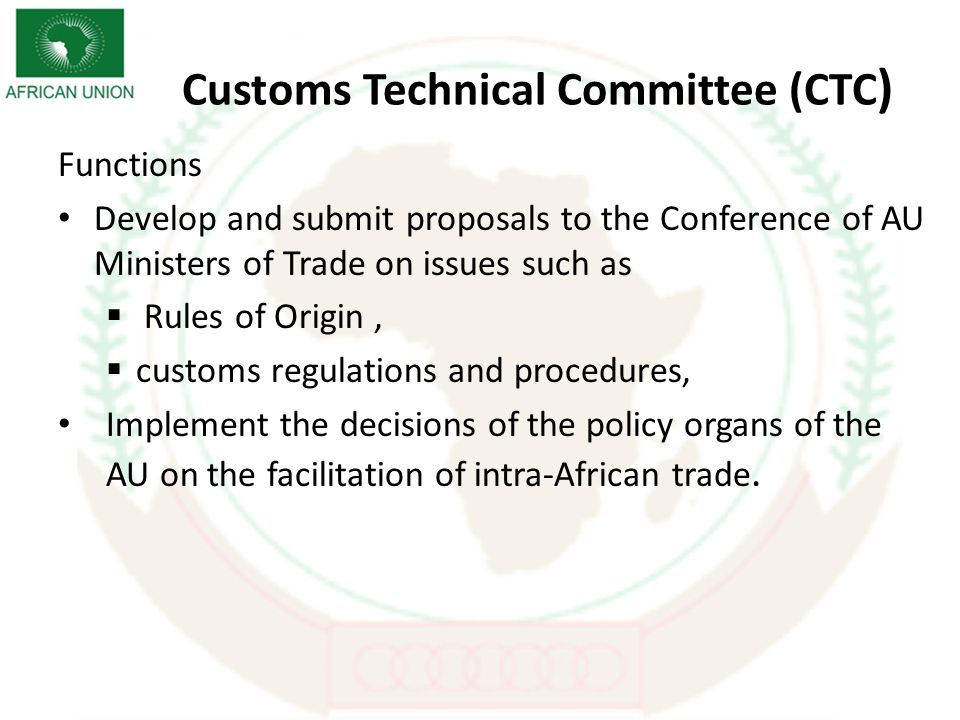 Customs Technical Committee (CTC ) Functions Develop and submit proposals to the Conference of AU Ministers of Trade on issues such as Rules of Origin, customs regulations and procedures, Implement the decisions of the policy organs of the AU on the facilitation of intra-African trade.