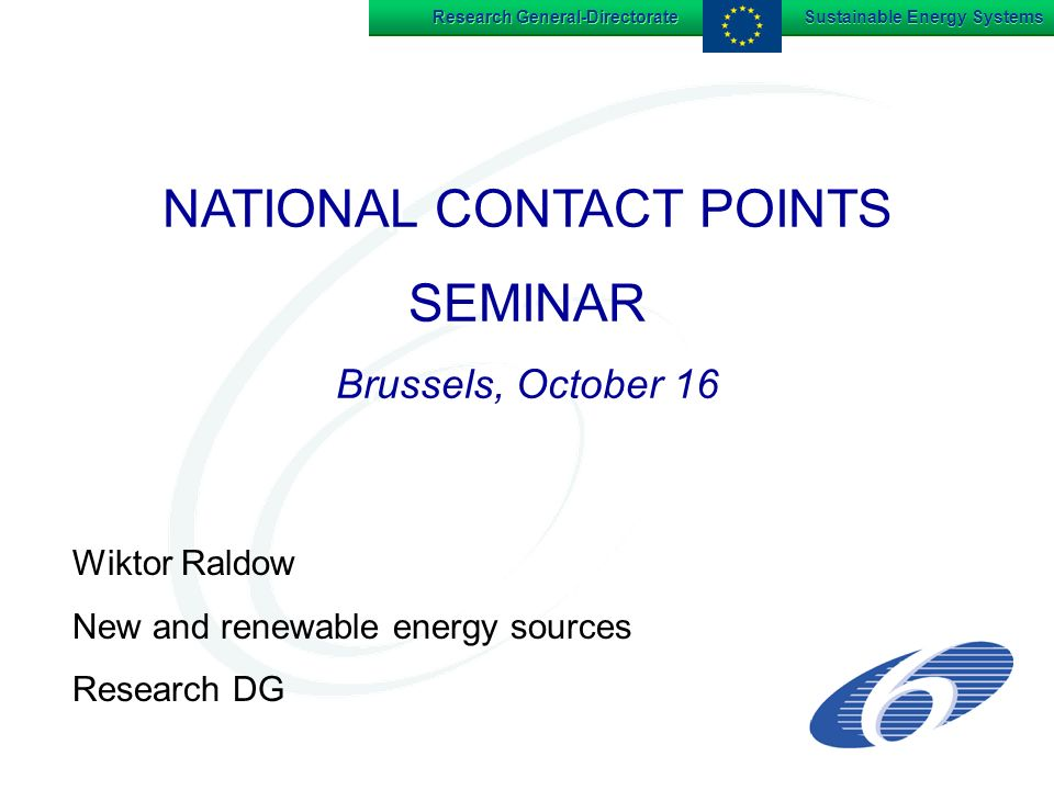 Research General-Directorate Sustainable Energy Systems NATIONAL CONTACT POINTS SEMINAR Brussels, October 16 NATIONAL CONTACT POINTS SEMINAR Brussels, October 16 Wiktor Raldow New and renewable energy sources Research DG