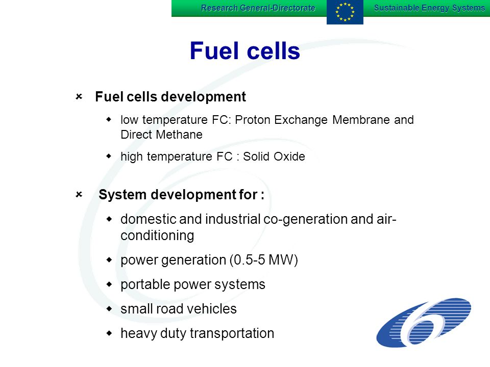 Research General-Directorate Sustainable Energy Systems Fuel cells Fuel cells development low temperature FC: Proton Exchange Membrane and Direct Methane high temperature FC : Solid Oxide System development for : domestic and industrial co-generation and air- conditioning power generation (0.5-5 MW) portable power systems small road vehicles heavy duty transportation