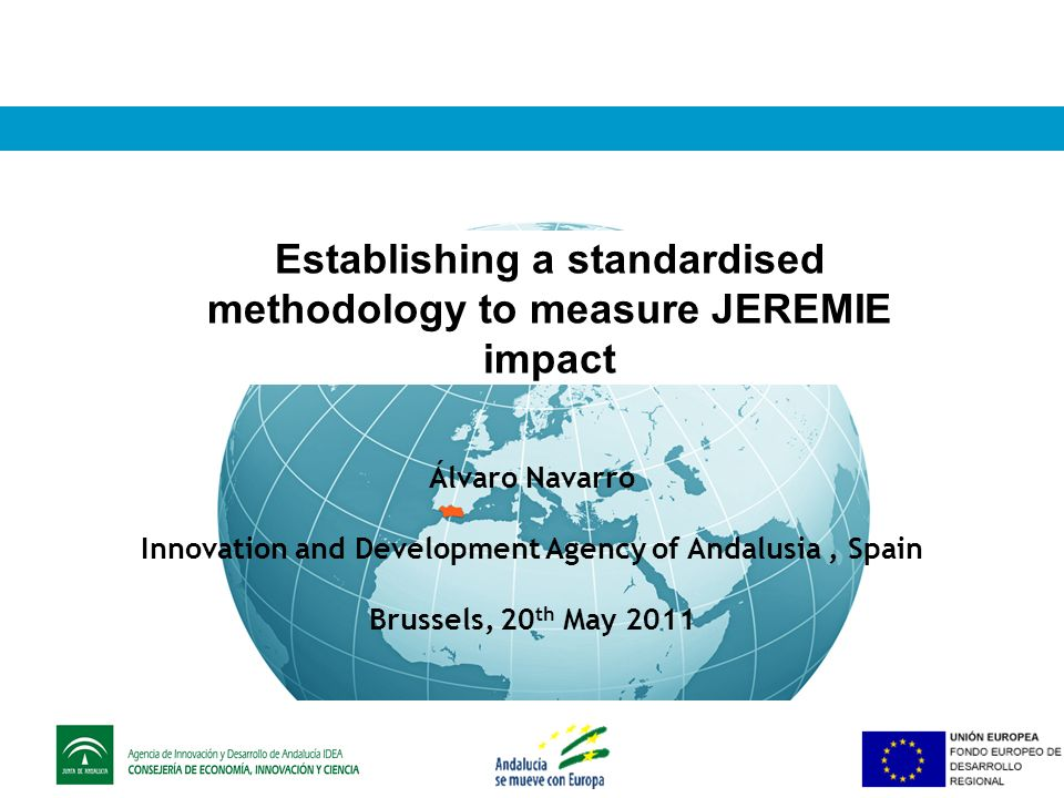 Establishing a standardised methodology to measure JEREMIE impact Álvaro Navarro Innovation and Development Agency of Andalusia, Spain Brussels, 20 th May 2011