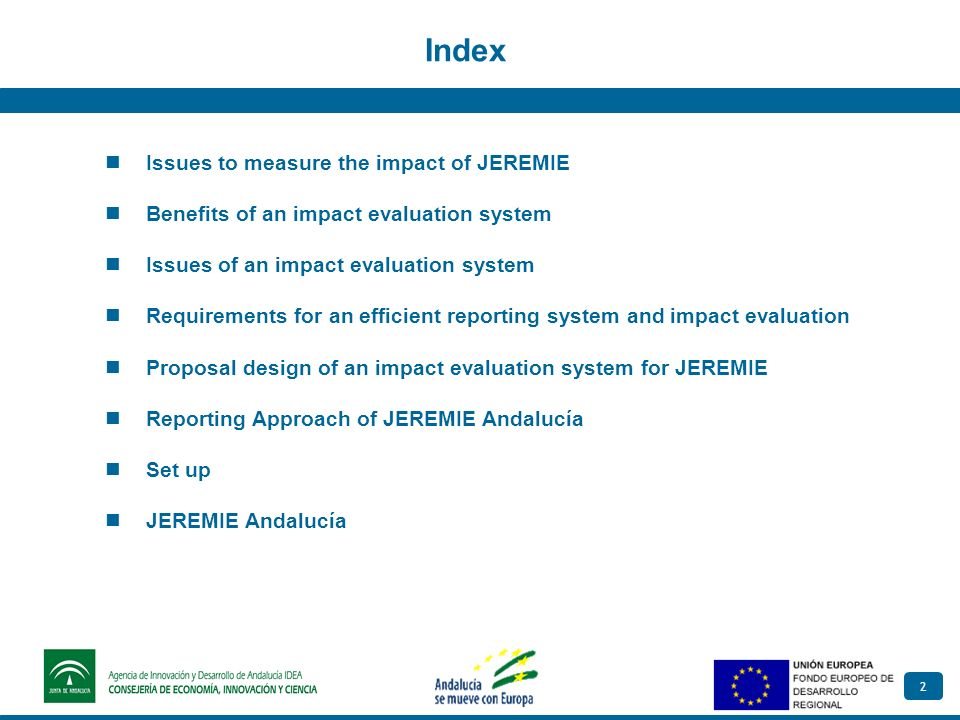 2 Index Issues to measure the impact of JEREMIE Benefits of an impact evaluation system Issues of an impact evaluation system Requirements for an efficient reporting system and impact evaluation Proposal design of an impact evaluation system for JEREMIE Reporting Approach of JEREMIE Andalucía Set up JEREMIE Andalucía