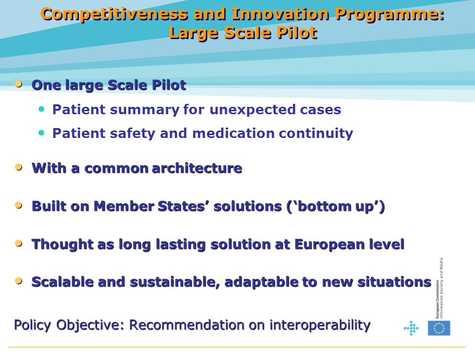 Competitiveness and Innovation Programme: Large Scale Pilot One large Scale Pilot One large Scale Pilot Patient summary for unexpected cases Patient safety and medication continuity With a common architecture With a common architecture Built on Member States solutions (bottom up) Built on Member States solutions (bottom up) Thought as long lasting solution at European level Thought as long lasting solution at European level Scalable and sustainable, adaptable to new situations Scalable and sustainable, adaptable to new situations Policy Objective: Recommendation on interoperability