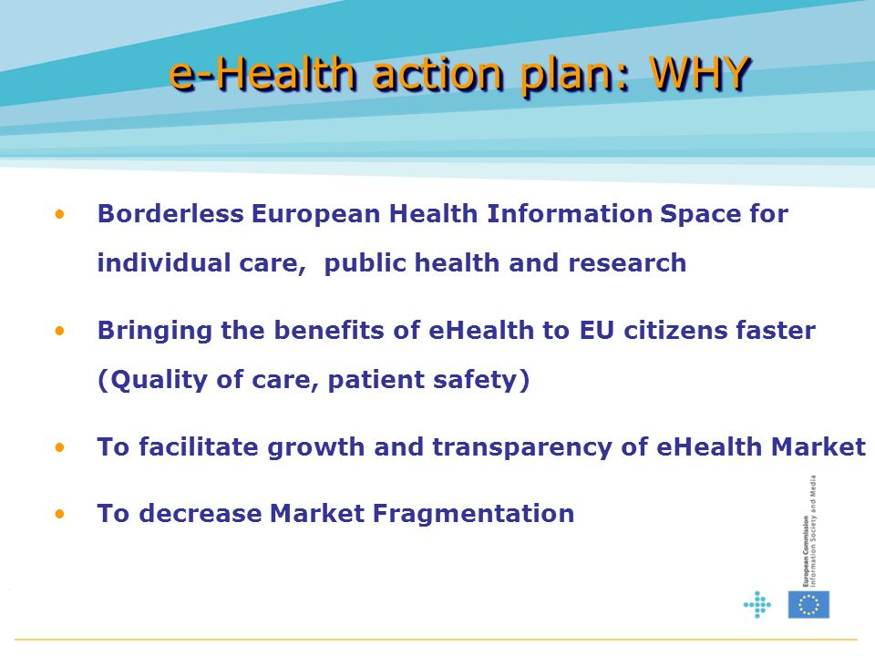 e-Health action plan: WHY Borderless European Health Information Space for individual care, public health and research Bringing the benefits of eHealth to EU citizens faster (Quality of care, patient safety) To facilitate growth and transparency of eHealth Market To decrease Market Fragmentation