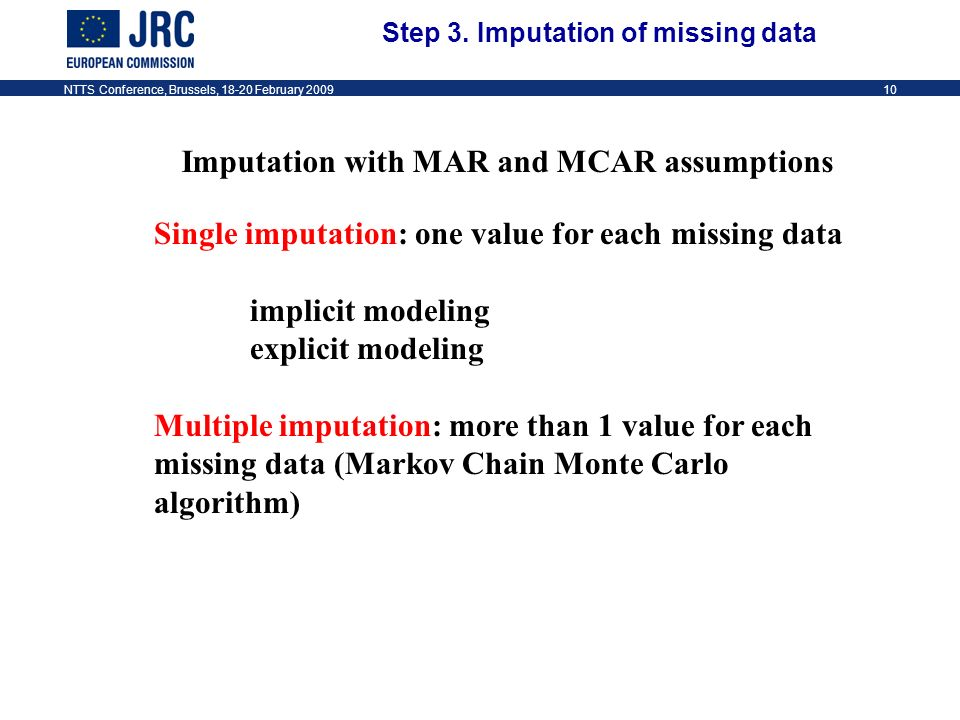 NTTS Conference, Brussels, 18-20 February 200910 Imputation with MAR and MCAR assumptions Single imputation: one value for each missing data implicit modeling explicit modeling Multiple imputation: more than 1 value for each missing data (Markov Chain Monte Carlo algorithm) Step 3.