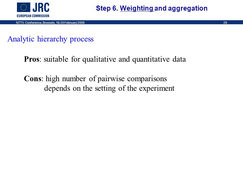 NTTS Conference, Brussels, 18-20 February 200929 Analytic hierarchy process Pros: suitable for qualitative and quantitative data Cons: high number of pairwise comparisons depends on the setting of the experiment Step 6.