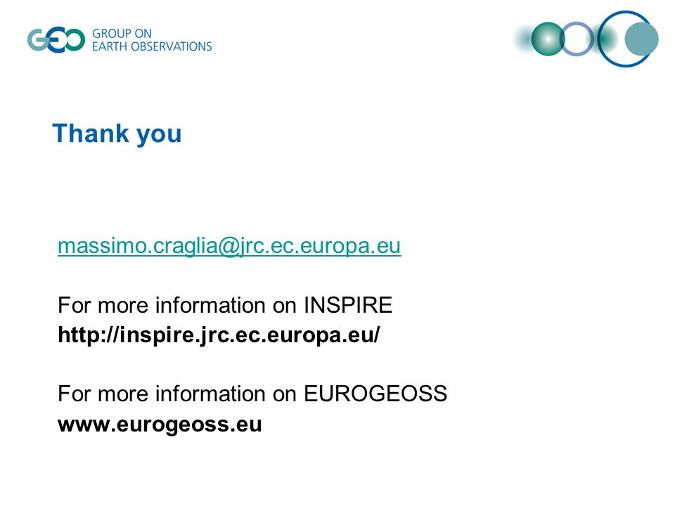 Thank you massimo.craglia@jrc.ec.europa.eu For more information on INSPIRE http://inspire.jrc.ec.europa.eu/ For more information on EUROGEOSS www.eurogeoss.eu