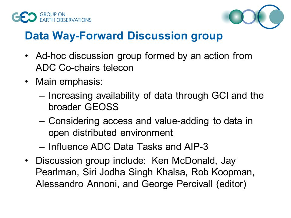 Data Way-Forward Discussion group Ad-hoc discussion group formed by an action from ADC Co-chairs telecon Main emphasis: –Increasing availability of data through GCI and the broader GEOSS –Considering access and value-adding to data in open distributed environment –Influence ADC Data Tasks and AIP-3 Discussion group include: Ken McDonald, Jay Pearlman, Siri Jodha Singh Khalsa, Rob Koopman, Alessandro Annoni, and George Percivall (editor)