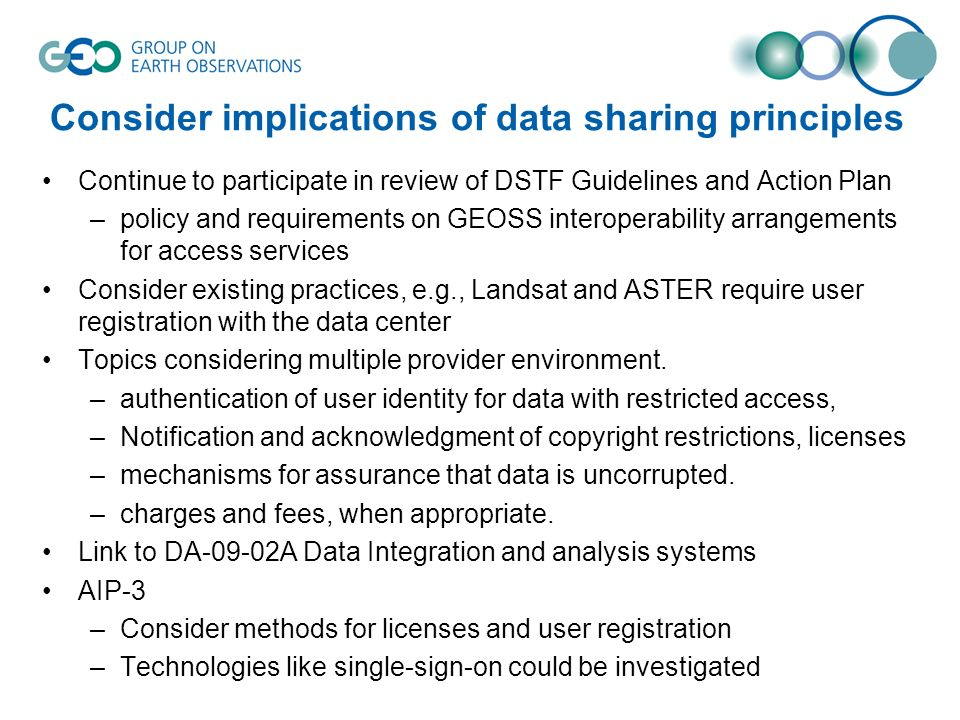 Consider implications of data sharing principles Continue to participate in review of DSTF Guidelines and Action Plan –policy and requirements on GEOSS interoperability arrangements for access services Consider existing practices, e.g., Landsat and ASTER require user registration with the data center Topics considering multiple provider environment.
